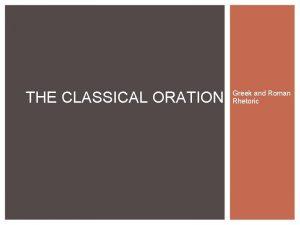 THE CLASSICAL ORATION Greek and Roman Rhetoric Classical