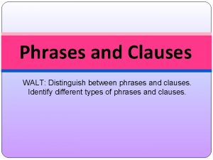 Phrases and Clauses WALT Distinguish between phrases and