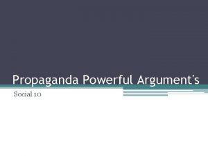 Propaganda Powerful Arguments Social 10 Propaganda Propaganda is