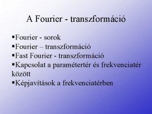 A Fourier transzformci Fourier sorok Fourier transzformci Fast