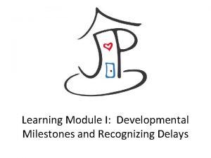 Learning Module I Developmental Milestones and Recognizing Delays