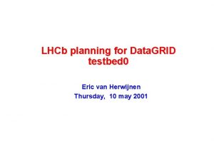 LHCb planning for Data GRID testbed 0 Eric