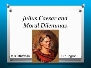 Julius Caesar and Moral Dilemmas Mrs Murrman 10