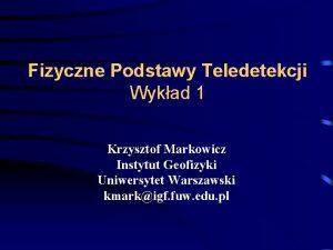 Fizyczne Podstawy Teledetekcji Wykad 1 Krzysztof Markowicz Instytut