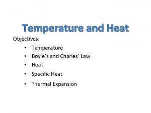 Temperature and Heat Objectives Temperature Boyles and Charles