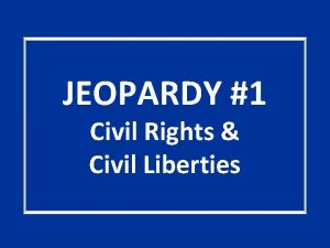 JEOPARDY 1 Civil Rights Civil Liberties GROUPIES Quotables