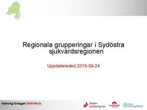 Regionala grupperingar i Sydstra sjukvrdsregionen Uppdateraded 2015 09