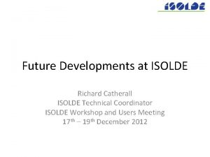 Future Developments at ISOLDE Richard Catherall ISOLDE Technical