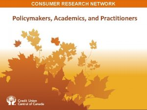 CONSUMER RESEARCH NETWORK Policymakers Academics and Practitioners CONSUMER