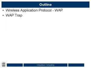 Outline Wireless Application Protocol WAP WAP Trap Ubiquitous