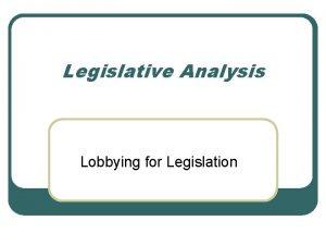 Legislative Analysis Lobbying for Legislation Legislative and Political