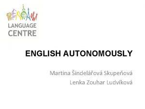 ENGLISH AUTONOMOUSLY Martina indelov Skupeov Lenka Zouhar Ludvkov