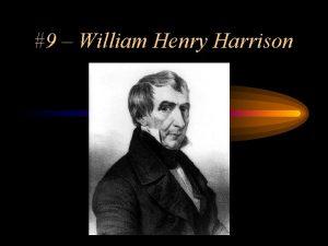 9 William Henry Harrison 9 William Henry Harrison