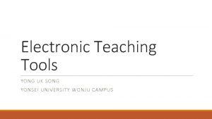 Electronic Teaching Tools YONG UK SONG YONSEI UNIVERSITY