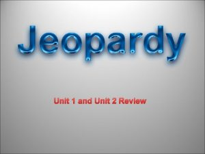 Unit 1 and Unit 2 Review JEOPARDY REVIEW