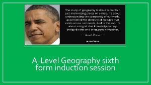 ALevel Geography sixth form induction session Welcome to