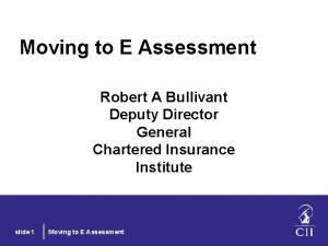 Moving to E Assessment Robert A Bullivant Deputy