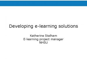 Developing elearning solutions Katherine Stalham Elearning project manager