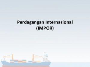 Perdagangan Internasional IMPOR Pengertian Aktivitas perdagangan yang dilakukan