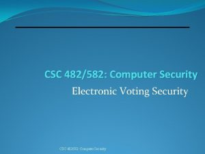 CSC 482582 Computer Security Electronic Voting Security CSC