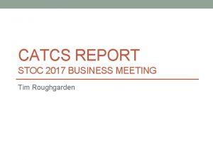 CATCS REPORT STOC 2017 BUSINESS MEETING Tim Roughgarden