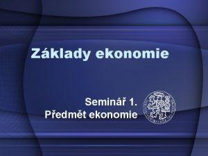Zklady ekonomie Semin 1 Pedmt ekonomie Co si