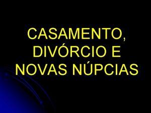 CASAMENTO DIVRCIO E NOVAS NPCIAS ORIGEM DO CASAMENTO