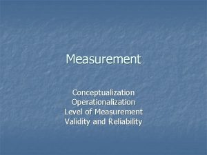 Measurement Conceptualization Operationalization Level of Measurement Validity and