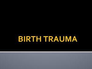 BIRTH TRAUMA TRAUMA DURING BIRTH OCCURS TO Skin