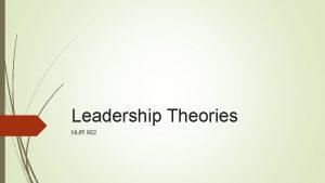 Leadership Theories NUR 902 Leadership Theories Trait Early