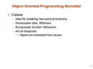 Object Oriented Programming Revisited Classes Ideal for modeling