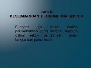 BAB 5 KESEIMBANGAN EKONOMI TIGA SEKTOR Ekonomi tiga