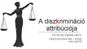 A diszkriminci attribcija PUTCZKI EMESE ANITA PSZICHOLGIA MA