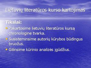 Lietuvi literatros kurso kartojimas Tikslai Pakartosime lietuvi literatros