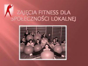 ZAJCIA FITNESS DLA SPOECZNOCI LOKALNEJ Zajcia fitness odbywaj