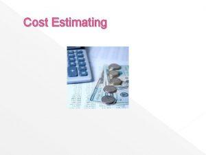 Cost Estimating Cost Estimating Purpose The purpose of