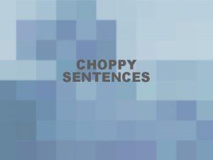 CHOPPY SENTENCES WHY IS CALLED CHOPPY SENTENCE Many
