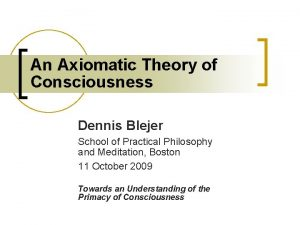 An Axiomatic Theory of Consciousness Dennis Blejer School