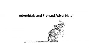 Adverbials and Fronted Adverbials Adverbials tell us more
