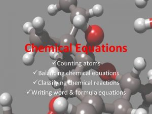 Chemical Equations Counting atoms Balancing chemical equations Classifying