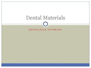 Dental Materials DENTALELLE TUTORING Different Materials Knowing how