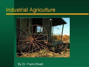 Industrial Agriculture By Dr Frank Elwell Industrial Agriculture