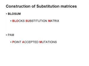 Construction of Substitution matrices BLOSUM BLOCKS SUBSTITUTION MATRIX