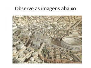 Observe as imagens abaixo A cidade romana A