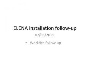 ELENA Installation followup 07052015 Worksite followup Worksite followup