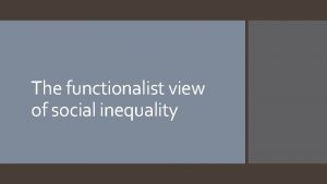 The functionalist view of social inequality Functionalism and