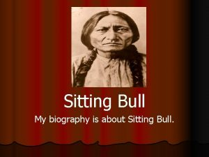 Sitting Bull My biography is about Sitting Bull