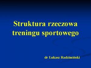 Struktura rzeczowa treningu sportowego dr ukasz Radzimiski Struktura