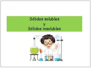 Slidos solubles y Slidos insolubles Slidos solubles y