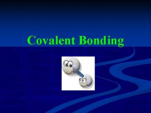 Covalent Bonding Ionic Bonding Remember that in an